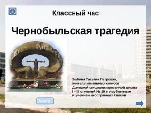 Чернобыльская трагедия Автор Зыбина Татьяна Петровна, учитель начальных клас