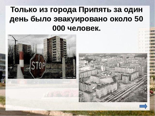Только из города Припять за один день было эвакуировано около 50 000 человек.