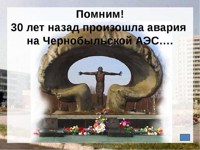 Помним! 30 лет назад произошла авария на Чернобыльской АЭС….