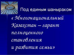 « Многонациональный Казахстан – гарант полноценного становления и развития се