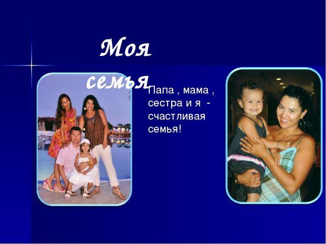 Моя семья Папа , мама , сестра и я - счастливая семья!