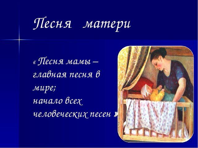 « Песня мамы – главная песня в мире; начало всех человеческих песен » Песня м...