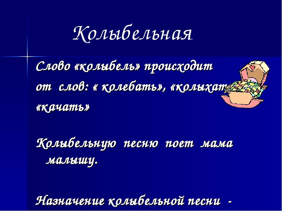 Слово «колыбель» происходит от слов: « колебать», «колыхать», «качать» Колыбе...