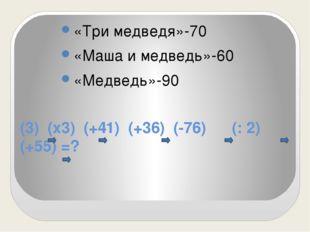 (3) (х3) (+41) (+36) (-76) (: 2) (+55) =? «Три медведя»-70 «Маша и медведь»-6