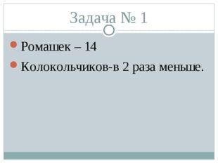 Задача № 1 Ромашек – 14 Колокольчиков-в 2 раза меньше.