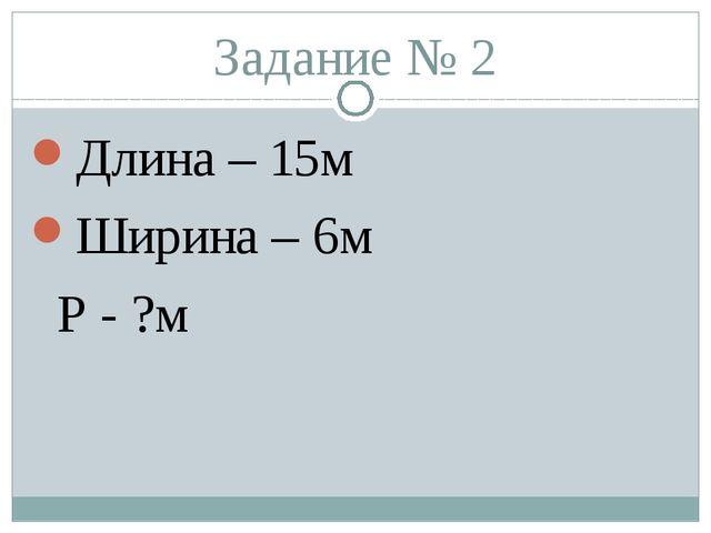 Задание № 2 Длина – 15м Ширина – 6м Р - ?м