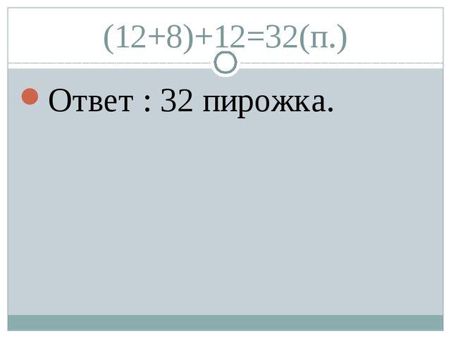 (12+8)+12=32(п.) Ответ : 32 пирожка.