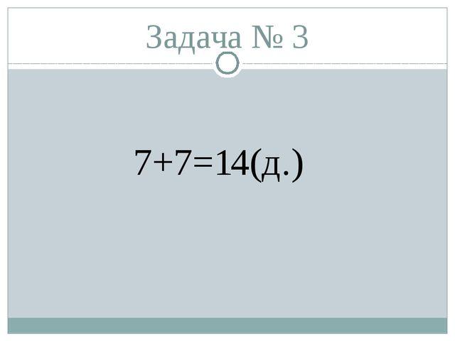 Задача № 3 7+7=14(д.)