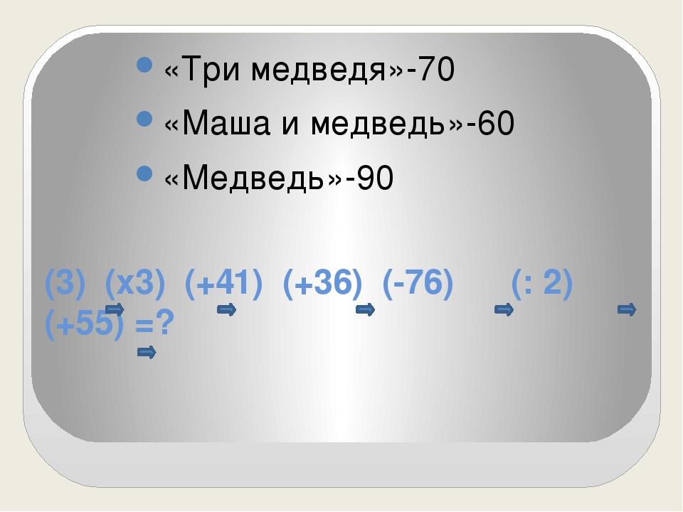 (3) (х3) (+41) (+36) (-76) (: 2) (+55) =? «Три медведя»-70 «Маша и медведь»-6...