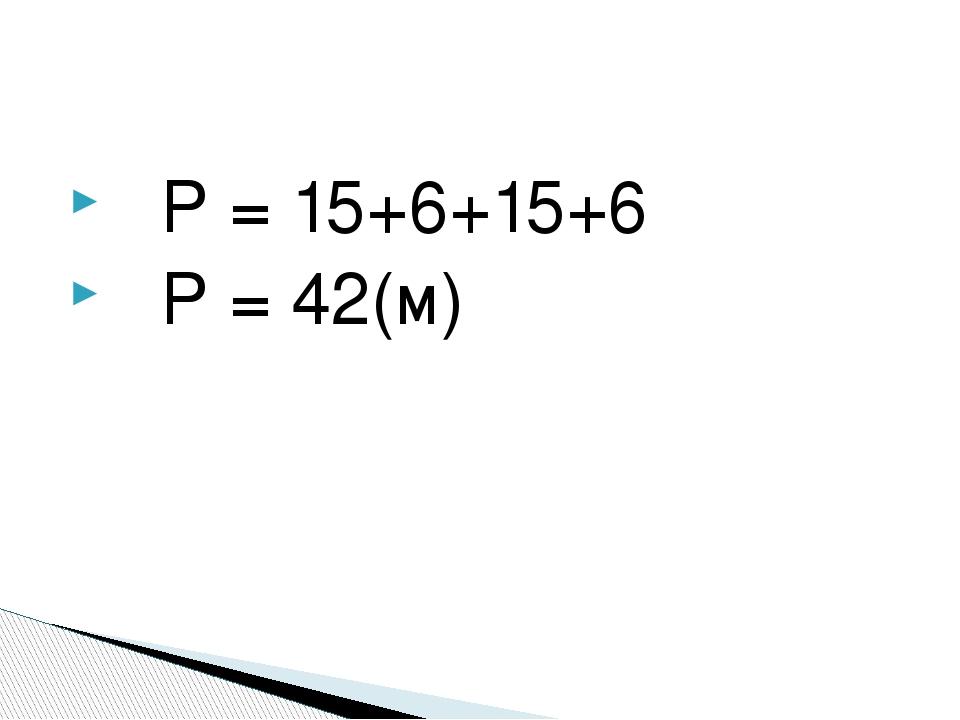 Р = 15+6+15+6 Р = 42(м)