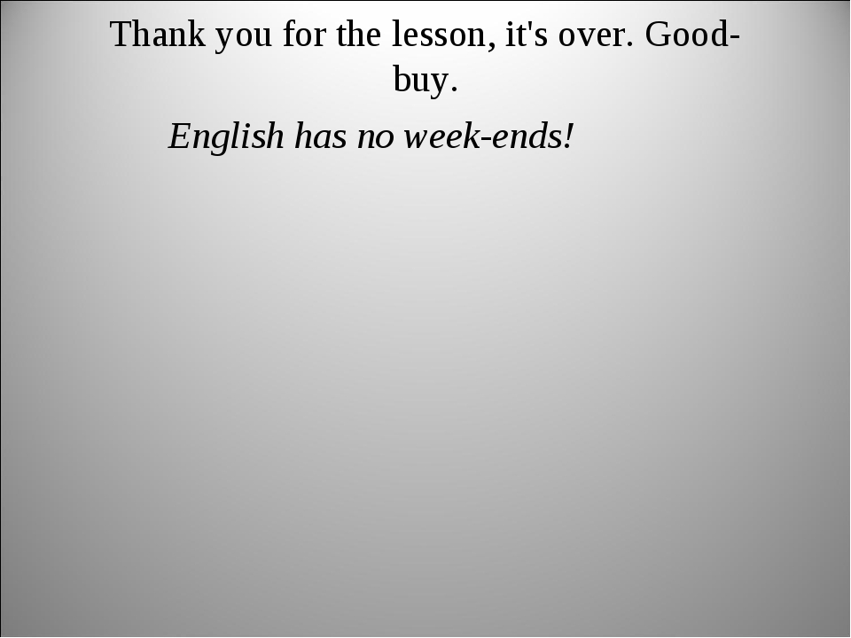 Thank you for the lesson, it's over. Good-buy. English has no week-ends!