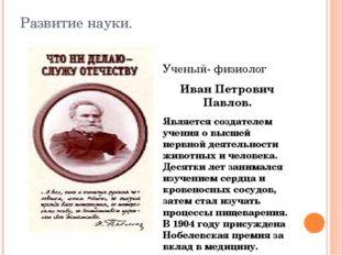 Развитие науки. Ученый- физиолог Иван Петрович Павлов. Является создателем уч