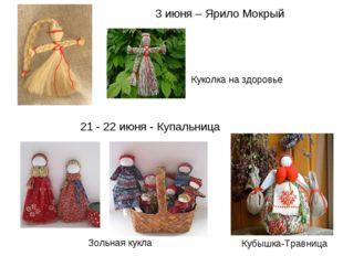 3 июня – Ярило Мокрый 21 - 22 июня - Купальница Кубышка-Травница Зольная кукл