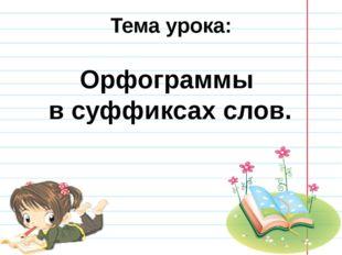 Тема урока: Орфограммы в суффиксах слов.