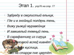 Этап 1. упр76 на стр. 77 Забреду в смолистый ельник, Где и в знойный полдень