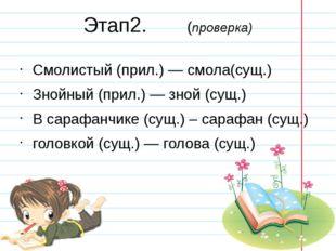 Этап2. (проверка) Смолистый (прил.) — смола(сущ.) Знойный (прил.) — зной (сущ
