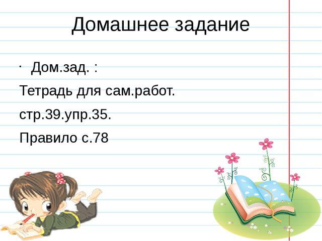 Домашнее задание Дом.зад. : Тетрадь для сам.работ. стр.39.упр.35. Правило с.78