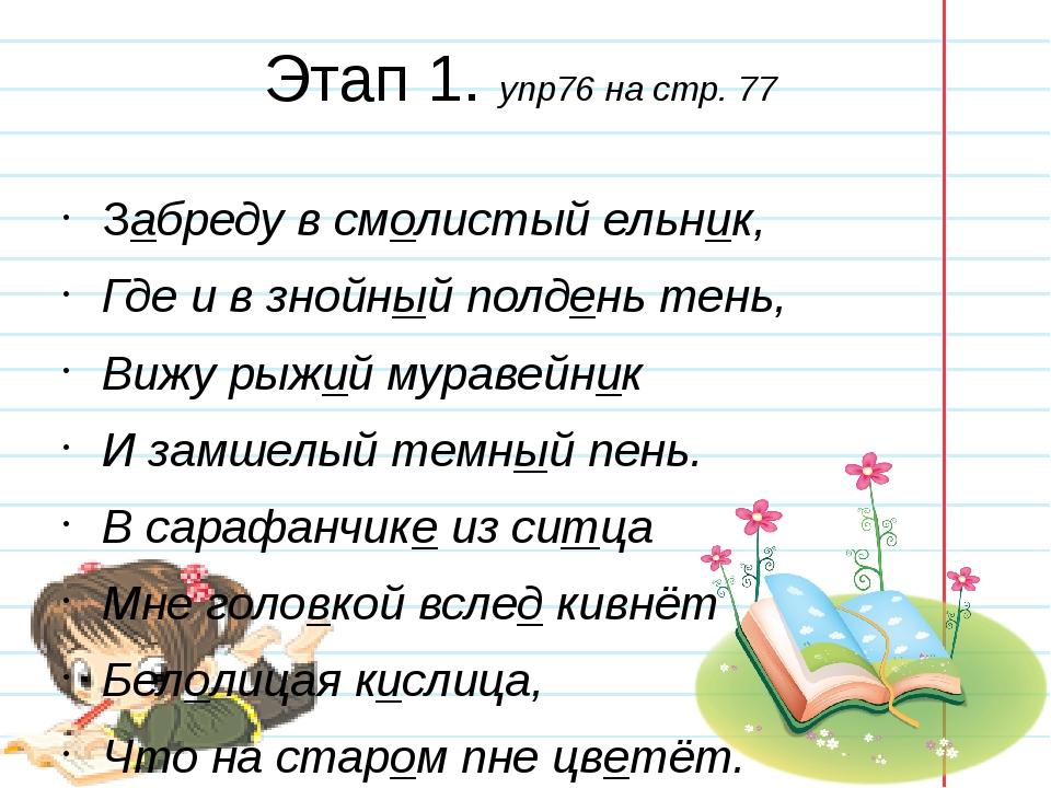 Этап 1. упр76 на стр. 77 Забреду в смолистый ельник, Где и в знойный полдень...