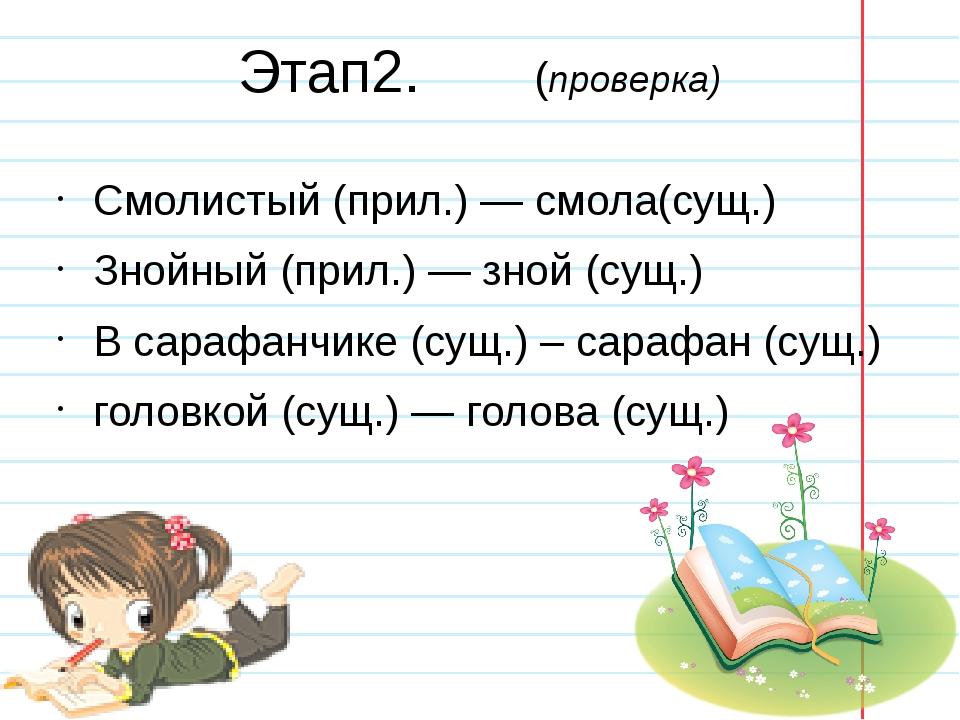 Этап2. (проверка) Смолистый (прил.) — смола(сущ.) Знойный (прил.) — зной (сущ...