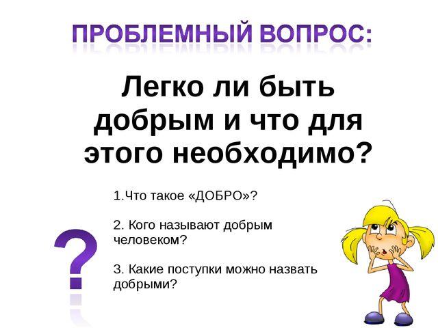 Легко ли быть добрым и что для этого необходимо? 1.Что такое «ДОБРО»? 2. Кого...