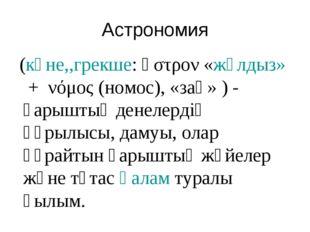 Астрономия (көне,,грекше:ἄστρον«жұлдыз»+ νόμος(номос), «заң» ) - ғарышты