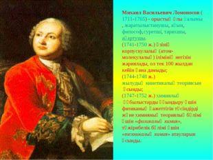 Михаил Васильевич Ломоносов(1711-1765) - орыстың ұлығалымы,жаратылыстанушы