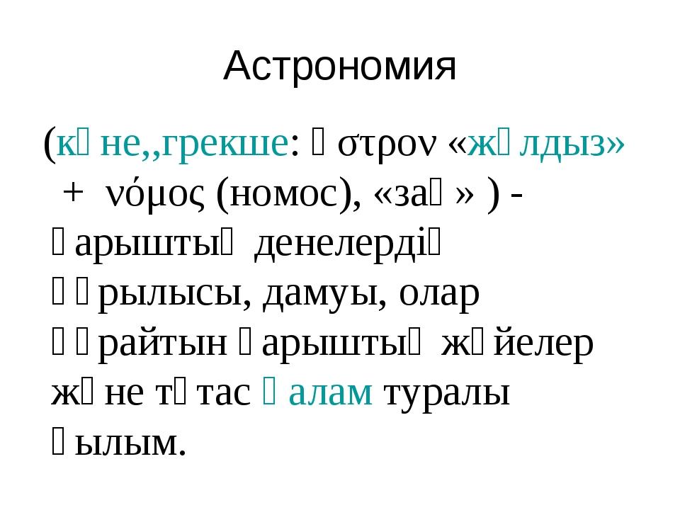 Астрономия (көне,,грекше:ἄστρον«жұлдыз»+ νόμος(номос), «заң» ) - ғарышты...
