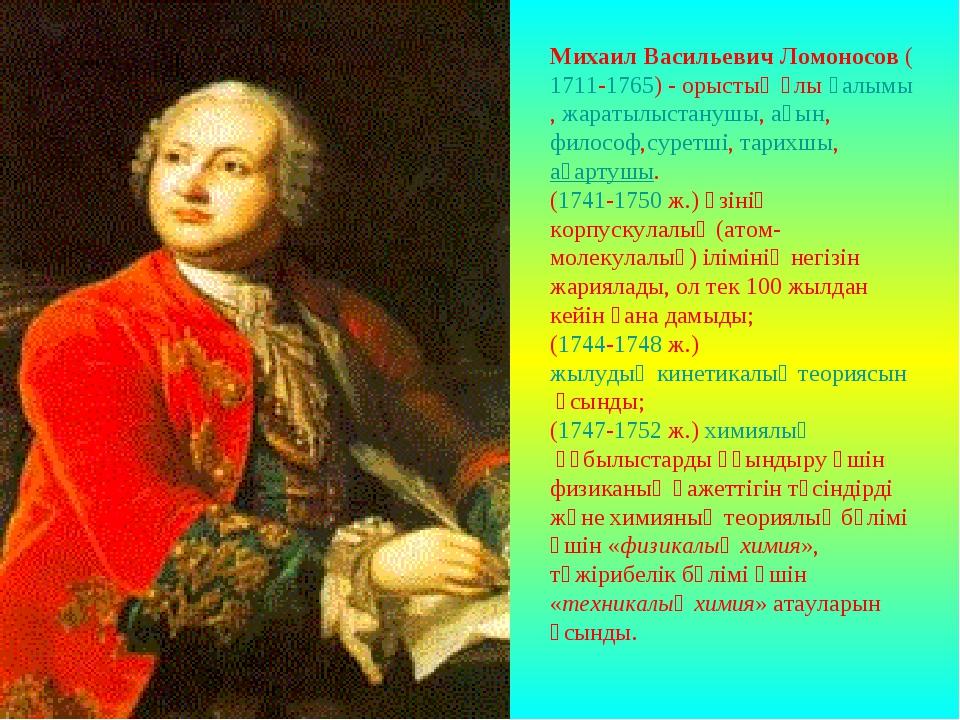 Михаил Васильевич Ломоносов(1711-1765) - орыстың ұлығалымы,жаратылыстанушы...