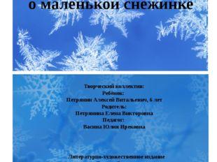 Сказка о маленькой снежинке Творческий коллектив: Ребёнок: Петрянин Алексей