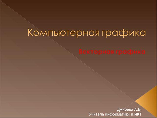 Джиоева А.В. Учитель информатики и ИКТ