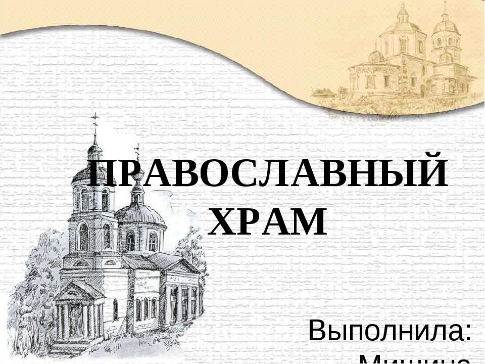 Выполнила: Мишина Е.Н. МОУ СОШ №2 г. Нерюнгри ПРАВОСЛАВНЫЙ ХРАМ