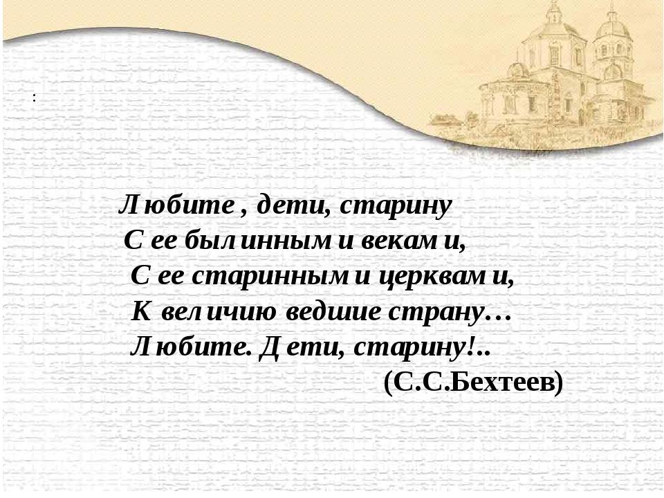: Любите , дети, старину С ее былинными веками, С ее старинными церквами...
