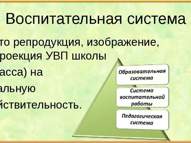 Воспитательная система – это репродукция, изображение, проекция УВП школы (к...