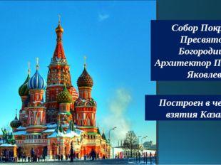Собор Покрова Пресвятой Богородицы Архитектор Постник Яковлев Построен в чест