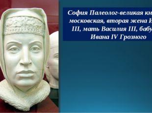 София Палеолог-великая княгиня московская, вторая жена Ивана III, мать Васили