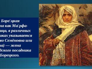 Ма́рфа Боре́цкая (известна как Ма́рфа-поса́дница, в различных источниках указ
