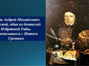 Князь Андрей Михайлович Курбский, один из деятелей Избранной Рады, переписыва