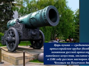 Царь-пушка — средневековое артиллерийское орудие (бомбарда), памятник русской