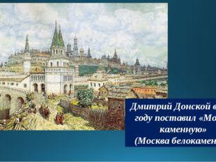 Дмитрий Донской в 1367 году поставил «Москву каменную» (Москва белокаменная)