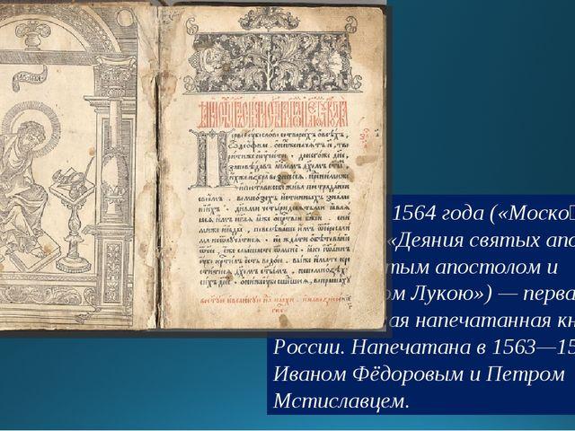 «Апо́стол» 1564 года («Моско́вский Апо́стол», «Деяния святых апостол списана...