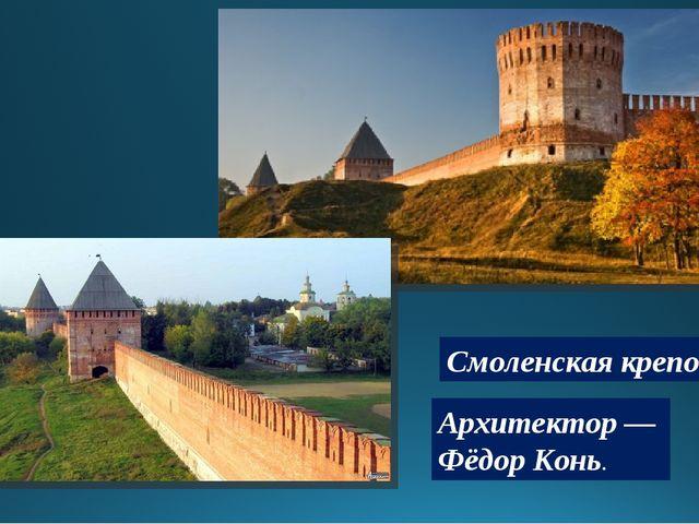 Архитектор — Фёдор Конь. Смоленская крепость