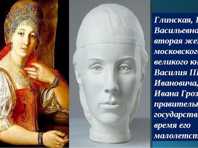 Глинская, Елена Васильевна— вторая жена московского великого князя Василия II...