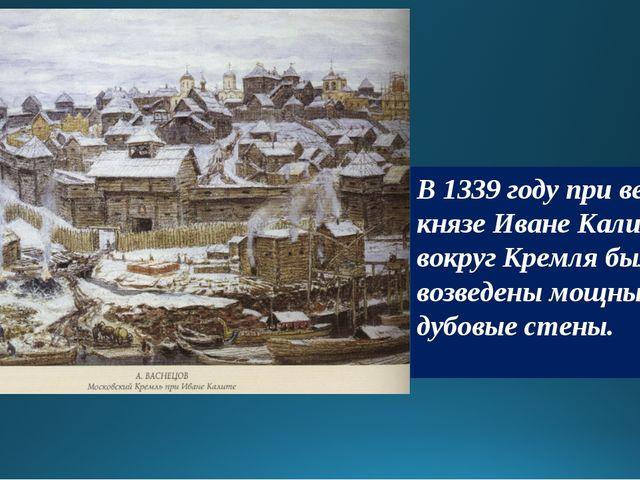 В 1339 году при великом князе Иване Калите вокруг Кремля были возведены мощны...
