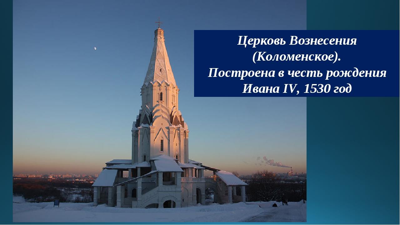 Церковь Вознесения (Коломенское). Построена в честь рождения Ивана IV, 1530 год