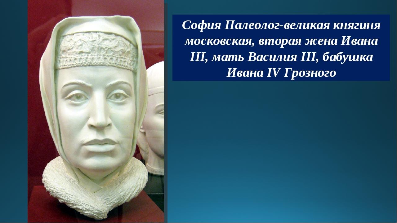 София Палеолог-великая княгиня московская, вторая жена Ивана III, мать Васили...