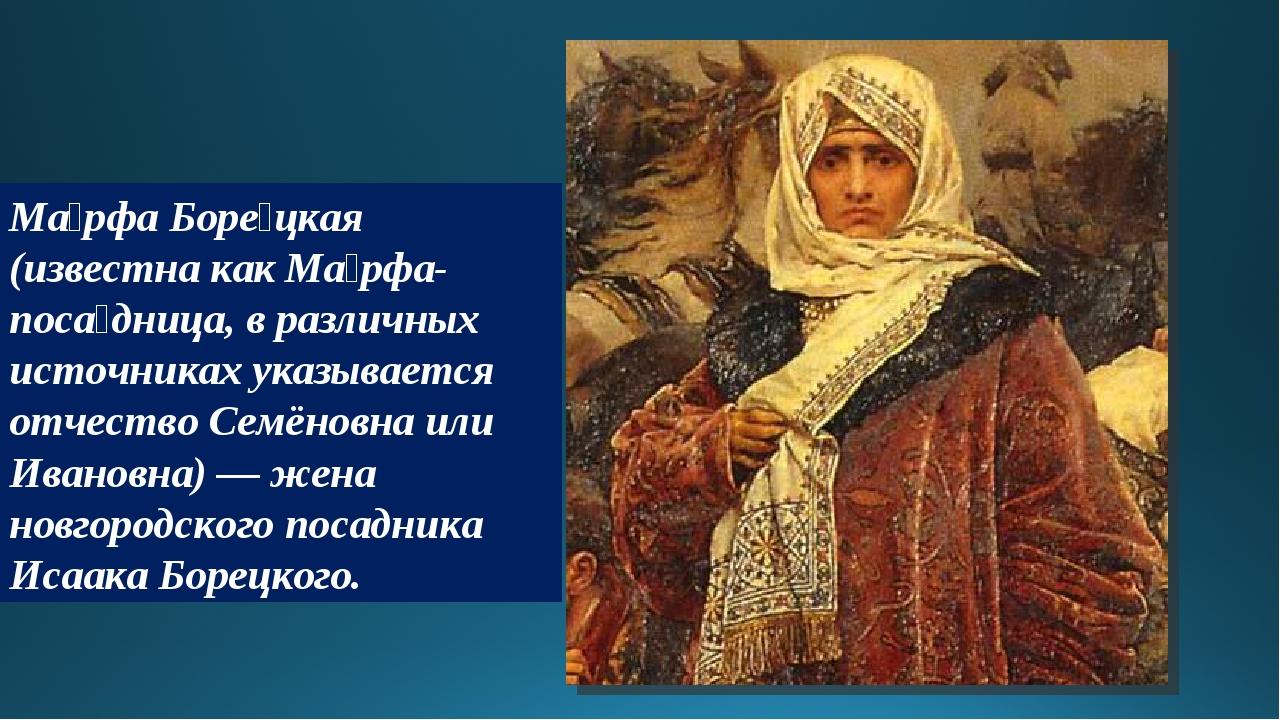 Ма́рфа Боре́цкая (известна как Ма́рфа-поса́дница, в различных источниках указ...