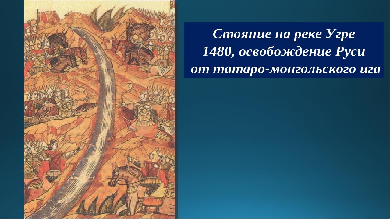 Стояние на реке Угре 1480, освобождение Руси от татаро-монгольского ига