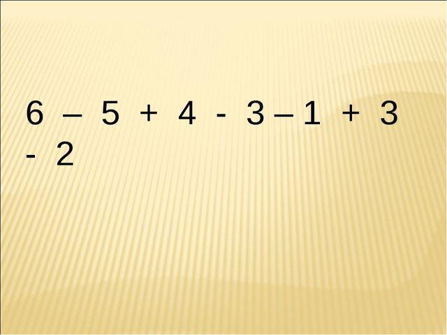6 – 5 + 4 - 3 – 1 + 3 - 2