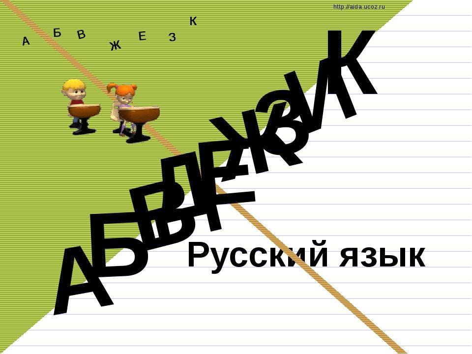 Русский язык Д А И Б В Ж Е З К А Б В Ж З Е К http://aida.ucoz.ru