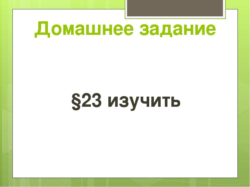 Домашнее задание §23 изучить